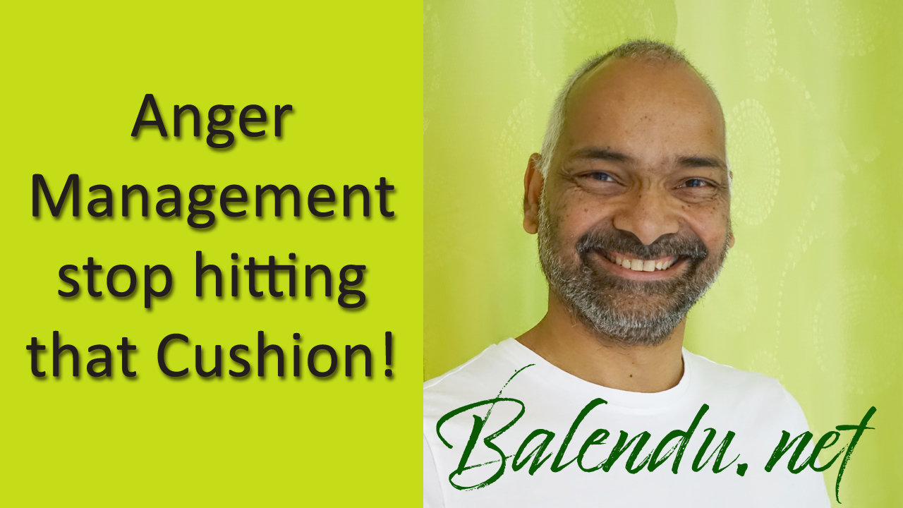 Anger Management – stop hitting that Cushion!